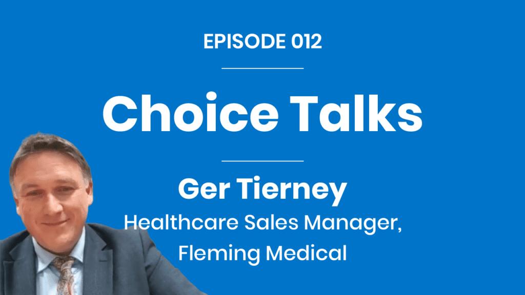 Choice Talks 012 - Ger Tierney - Fleming Medical