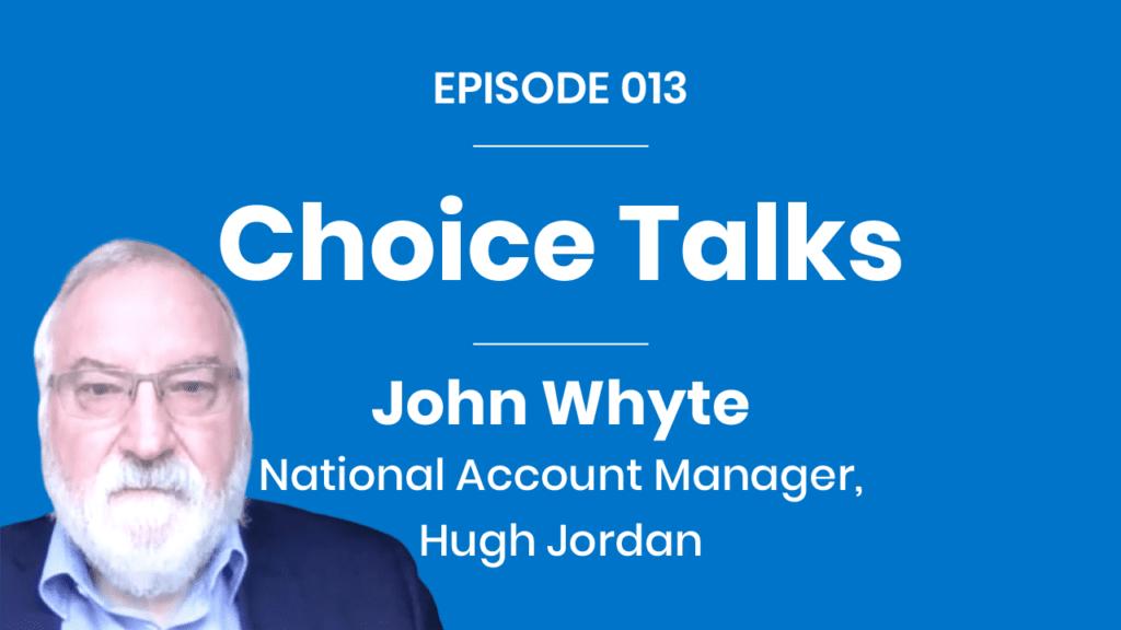 Choice Talks 013 - John Whyte - Hugh Jordan & Co